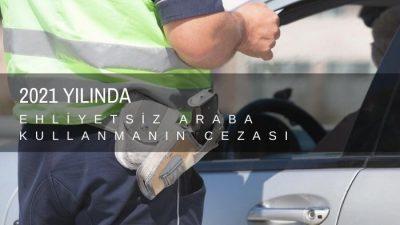 Ehliyetsiz Araç Kullanmanın Cezası 2021 Tutarlar